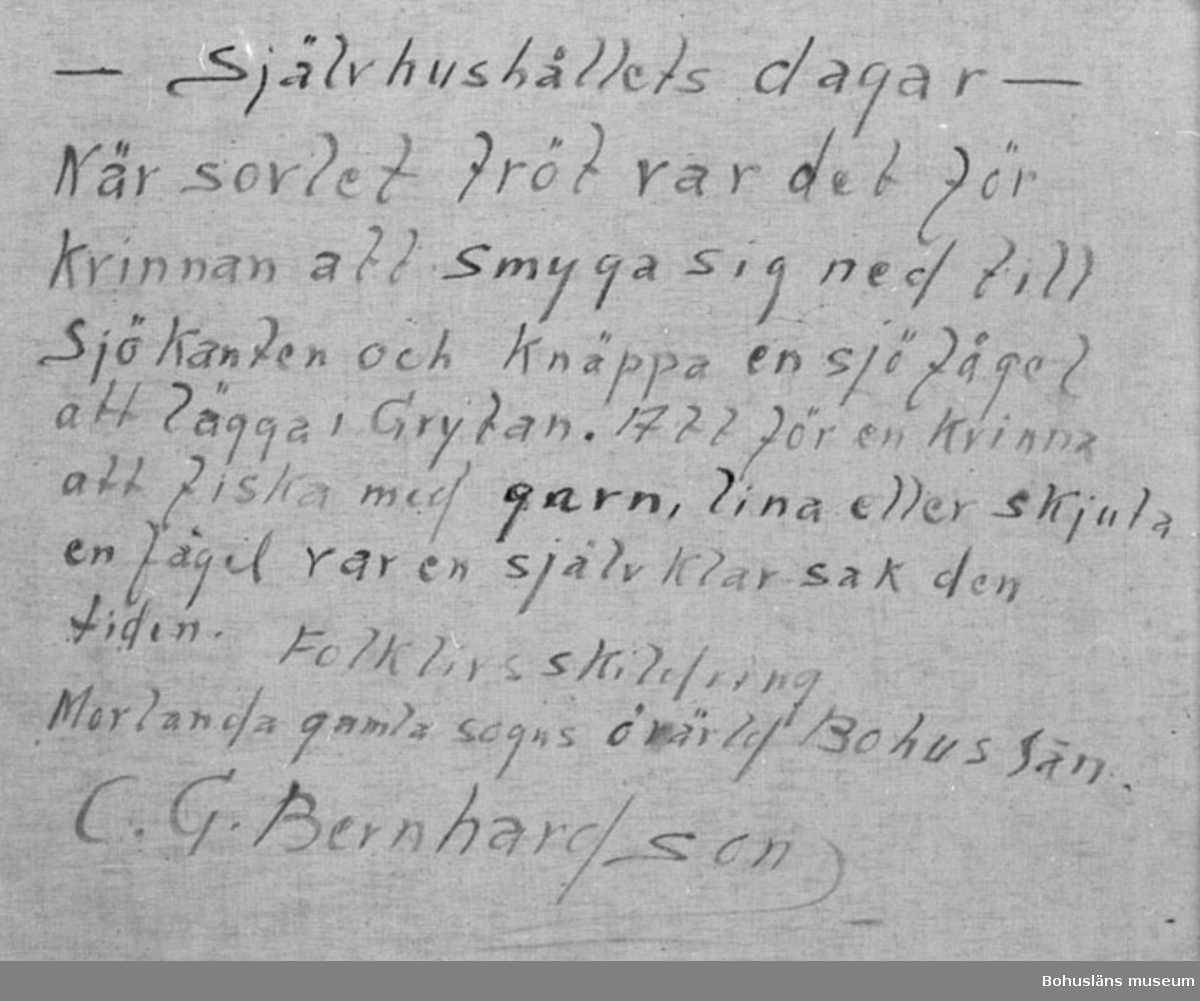 """Baksidestext: """"- Självhushållets dagar - När sovlet tröt var det för Kvinnan att smyga sig ned till Sjökanten och Knäppa en sjöfågel att lägga i Grytan. Att för en Kvinna att fiska med garn, lina eller skjuta en fågel var en självklar sak den tiden.  Folklivsskildring Morlanda gamla sogns övärld Bohuslän. C.G. Bernhardson.""""  Ordförklaring: Sovel = kött, fisk, smör och ost etc. att ätas till potatis, bröd o.dyl., knäppa; här i betydelsen skjuta, sogn = socken.  Litt.: Bernhardson, C.G.: Bohuslänskt folkliv, Uddevalla, 1982, sid.86. Titel i boken: Självhushållets dagar. """"I självhushållet dagar var det inte ovanligt att även kvinnan kunde ta sig en stek när sovlet tröt. Här är det sjöfågel som får släppa till både stek och fjäder - fjäder som man använde till stoppning i bolstrar och kuddar.""""  Övrig historik; se CGB001."""