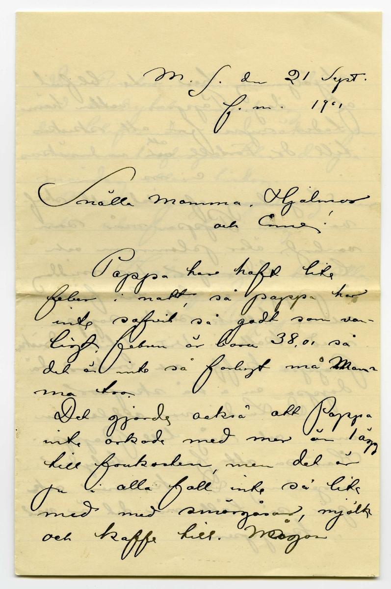 Brev 1901-09-21 från John och Joseph Bauer till Emma, Hjalmar och Ernst Bauer, bestående av tre sidor skrivna på fram- och baksidan av ett vikt pappersark. Huvudsaklig skrift handskriven med svart bläck. Handstilen tyder på John Bauer som avsändare.  . BREVAVSKRIFT: . [Sida 1] M.S. den 21 Sept. f.m. 1901 Snälla Mamma, Hjalmar  och Enne! Pappa har haft lite feber i natt så pappa har  inte sofvit så godt som van- ligt. febern är bara 38,0, så  det är inte så farligt må [överskrivet: m] Mam ma tro. Det gjorde också att Pappa inte orkade med mer än 1 ägg till frukosten, men det är ju i alla fall inte så lite med med smörgåsar, mjölk och kaffe till. [överskrivet: Mo] Någon  Sida 2 skjöljning har inte blifvit af i dag. Pappas vatten häm- tades nyss för att skickas till dr. Forsell [överstruket: och inskrivet: att] undersökas e.m. Ingenting af vikt att skrif- va om. Pappa mår som vanligt, äter plommon och läser tidningar. Till middag åt Pappa en bra bit fisk och en tallrik stark soppa med kött i. Vid 4 tiden dricker Pappa kaffe och brukar då doppa en a två skorpor. Dr. Lundin var aldeles nu inne och såg till Pappa. Han sa att febern betyder ingenting. Den kommer och går så lätt när det är var i kroppen. . [Sida 3] Dr. Rissler nämde i dag  vid ombytet ingenting om den blifvande undersökningen. men antagligen blir den på måndag eller tisdag. Nu har jag ingenting mer att skrifva för i dag. Hälsningar till alla från Pappa å  John.